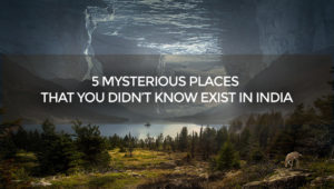 5 Mysterious Places That You didn't Know Exist In India