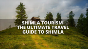 Shimla Tourism – The Ultimate Travel Guide to Shimla